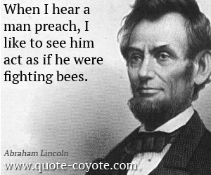 Act quotes - When I hear a man preach, I like to see him act as if he were fighting bees.