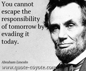 quotes - You cannot escape the responsibility of tomorrow by evading it today.