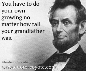quotes - You have to do your own growing no matter how tall your grandfather was.