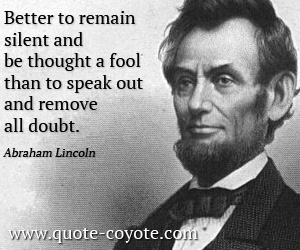 quotes - Better to remain silent and be thought a fool than to speak out and remove all doubt.
