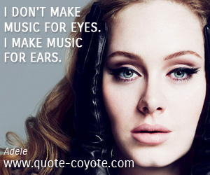 Make quotes - I don't make music for eyes. I make music for ears.