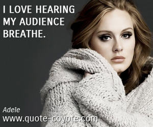 Audience quotes - I love hearing my audience breathe.