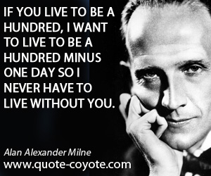quotes - If you live to be a hundred, I want to live to be a hundred minus one day so I never have to live without you.