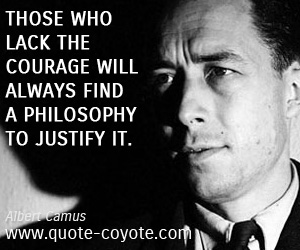 Courage quotes - Those who lack the courage will always find a philosophy to justify it.