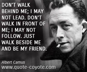 Friendship quotes - Don't walk behind me; I may not lead. Don't walk in front of me; I may not follow. Just walk beside me and be my friend.