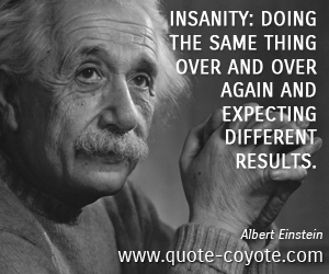 quotes - Insanity: doing the same thing over and over again and expecting different results.