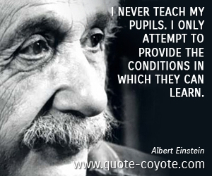 Learn quotes - I never teach my pupils. I only attempt to provide the conditions in which they can learn.