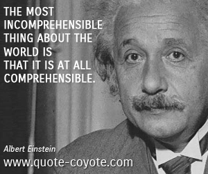 quotes - The most incomprehensible thing about the world is that it is at all comprehensible.