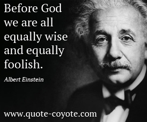 Fun quotes - Before God we are all equally wise - and equally foolish.