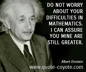 Fun quotes - Do not worry about your difficulties in Mathematics. I can assure you mine are still greater.