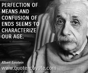 quotes - Perfection of means and confusion of ends seems to characterize our age.