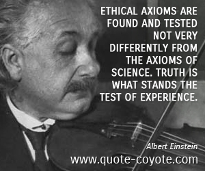 quotes - Ethical axioms are found and tested not very differently from the axioms of science. Truth is what stands the test of experience.