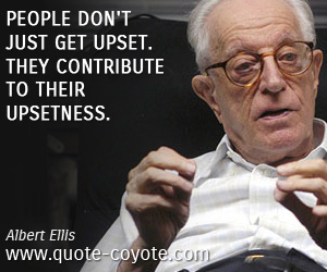 quotes - People don't just get upset. They contribute to their upsetness.