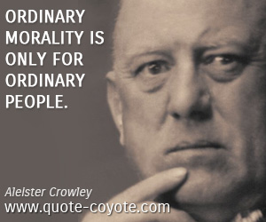 quotes - Ordinary morality is only for ordinary people.