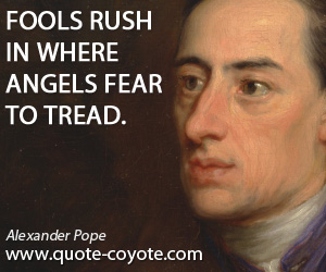 quotes - Fools rush in where angels fear to tread.