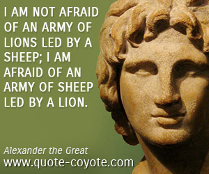 Lion quotes - I am not afraid of an army of lions led by a sheep; I am afraid of an army of sheep led by a lion.