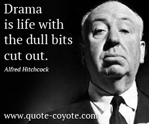 Fun quotes - Drama is life with the dull bits cut out.