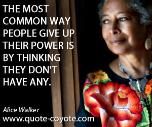 quotes - The most common way people give up their power is by thinking they don't have any.