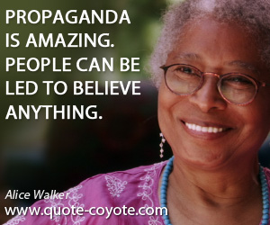 quotes - Propaganda is amazing. People can be led to believe anything.