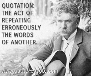 quotes - Quotation: The act of repeating erroneously the words of another.