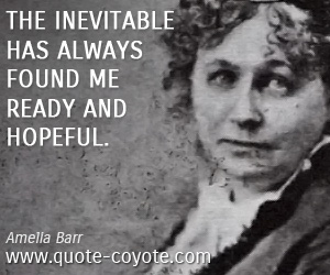 Hope quotes - The inevitable has always found me ready and hopeful.