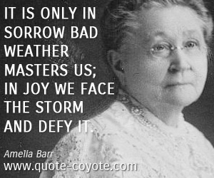 Weather quotes - It is only in sorrow bad weather masters us; in joy we face the storm and defy it.