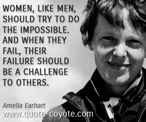 Impossible quotes - Women, like men, should try to do the impossible. And when they fail, their failure should be a challenge to others.