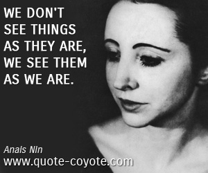 quotes - We don't see things as they are, we see them as we are.