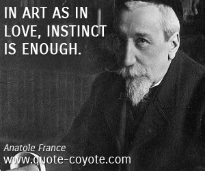 Instinct quotes - In art as in love, instinct is enough.