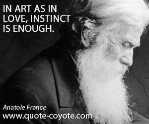 quotes - In art as in love, instinct is enough.