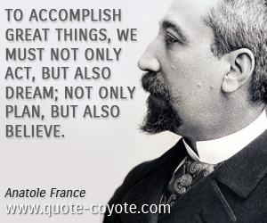 Great quotes - To accomplish great things, we must not only act, but also dream; not only plan, but also believe.