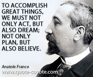 quotes - To accomplish great things, we must not only act, but also dream; not only plan, but also believe.
