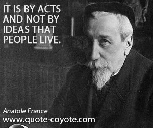 Idea quotes - It is by acts and not by ideas that people live.
