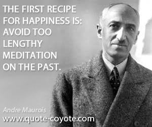 Happiness quotes - The first recipe for happiness is: avoid too lengthy meditation on the past.