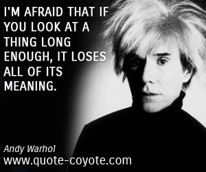 Brainy quotes - I'm afraid that if you look at a thing long enough, it loses all of its meaning.
