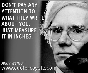 Write quotes - Don't pay any attention to what they write about you. Just measure it in inches.