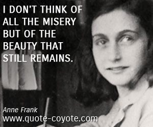 Beauty quotes - I don't think of all the misery but of the beauty that still remains.