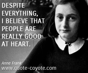 People quotes - Despite everything, I believe that people are really good at heart.