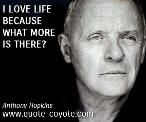 quotes - I love life because what more is there?