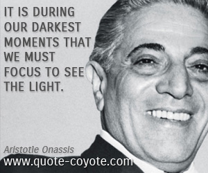 quotes - It is during our darkest moments that we must focus to see the light.