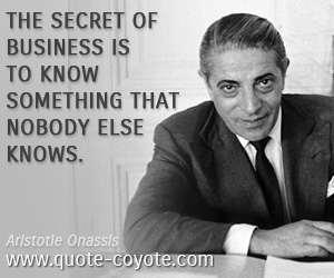 quotes - The secret of business is to know something that nobody else knows.