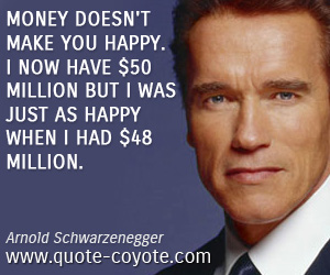 Fun quotes - Money doesn't make you happy. I now have $50 million but I was just as happy when I had $48 million.