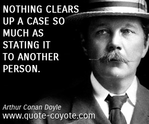 quotes - Nothing clears up a case so much as stating it to another person.