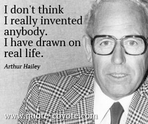 Life quotes - I don't think I really invented anybody. I have drawn on real life.