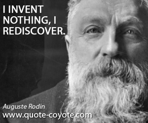quotes - I invent nothing, I rediscover.