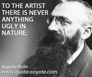 quotes - To the artist there is never anything ugly in nature.