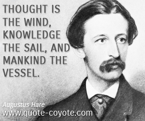 Mankind quotes - Thought is the wind, knowledge the sail, and mankind the vessel.