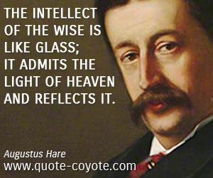 quotes - The intellect of the wise is like glass; it admits the light of heaven and reflects it.