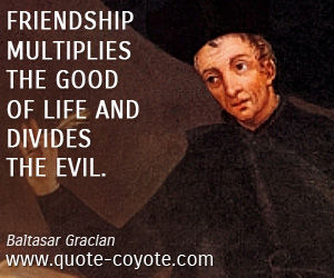 Friendship quotes - Friendship multiplies the good of life and divides the evil.