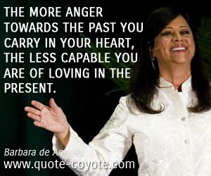 quotes - The more anger towards the past you carry in your heart, the less capable you are of loving in the present.